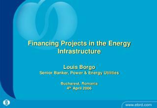 Financing Projects in the Energy Infrastructure  Louis Borgo Senior Banker, Power  Energy Utilities  Bucharest, Romania