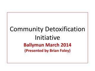 Community  Detoxification  Initiative Ballymun March  2014 (Presented by Brian Foley)