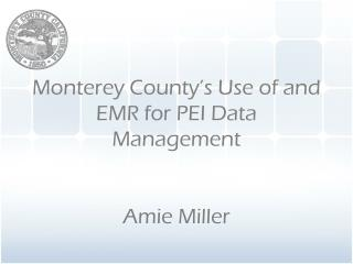 Monterey County's Use of and EMR for PEI Data Management Amie Miller