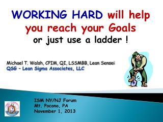 WORKING HARD  will help you reach your Goals  or just use a ladder !