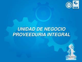 UNIDAD DE NEGOCIO PROVEEDURIA  INTEGRAL