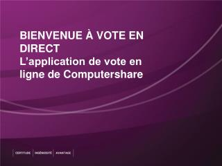 BIENVENUE À VOTE EN DIRECT L'application de vote en ligne de  Computershare