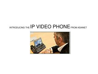INTRODUCING THE IP VIDEO PHONE FROM ASIANET