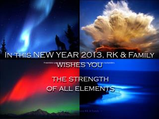 In this NEW YEAR 2013, RK & Family wishes you  the strength  of all elements
