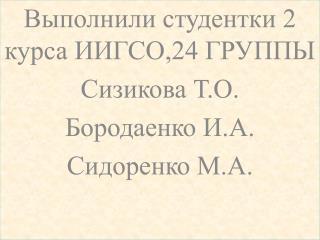 Выполнили студентки 2 курса ИИГСО,24 ГРУППЫ Сизикова  Т.О. Бородаенко  И.А. Сидоренко М.А.