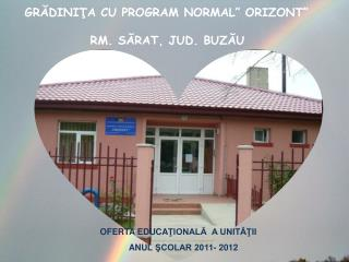 "GRĂDINIŢA CU PROGRAM NORMAL"" ORIZONT""               RM. SĂRAT, JUD. BUZĂU"