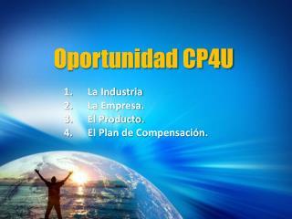 Oportunidad CP4U La Industria La Empresa.  El Producto. El Plan de  Compensación .