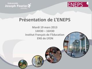 Présentation de L'ENEPS Mardi 19 mars 2013 14H30 – 16H30 Institut Français de l'Education