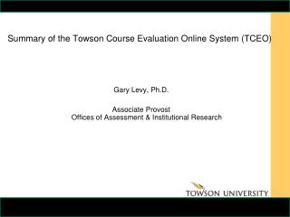 Summary of the Towson Course Evaluation Online System (TCEO) Gary Levy, Ph.D.
