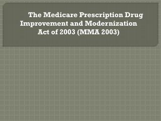 The Medicare Prescription Drug Improvement and Modernization Act  of 2003  (MMA 2003)