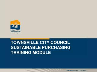 TOWNSVILLE CITY COUNCIL  SUSTAINABLE PURCHASING TRAINING MODULE