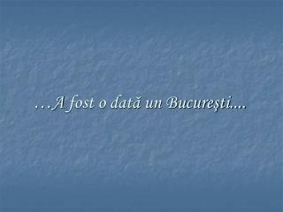 …A  fost o dată un Bucureşti....