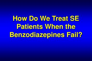How Do We Treat SE Patients When the Benzodiazepines Fail?