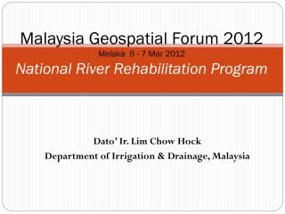 Malaysia Geospatial Forum 2012 Melaka  6 - 7 Mar 2012 National River Rehabilitation Program