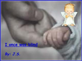 I once was blind By: J.S.