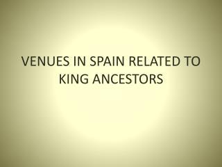 VENUES IN SPAIN RELATED TO KING ANCESTORS