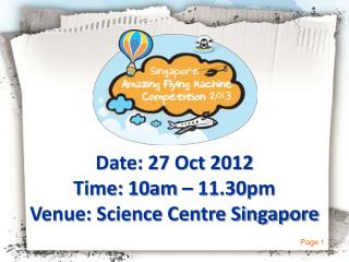 Date: 27 Oct 2012 Time: 10am – 11.30pm Venue: Science Centre Singapore