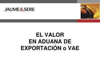 EL VALOR  EN ADUANA DE EXPORTACIÓN o VAE