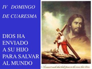 IV   DOMINGO  DE CUARESMA DIOS HA    ENVIADO       A SU HIJO  PARA SALVAR       AL MUNDO