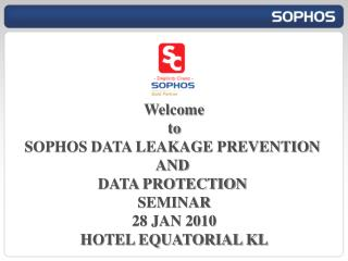 Welcome to SOPHOS DATA LEAKAGE PREVENTION  AND  DATA PROTECTION  SEMINAR 28 JAN 2010
