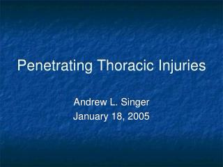 Penetrating Thoracic Injuries Andrew L. Singer