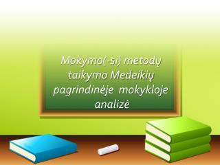 Mokymo(-si) metod?   taikymo Medeiki?   pagrindin?je  mokykloje  analiz?