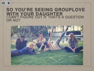 so you're seeing grouplove with your daughter