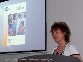 Dr Anna Gavin, Director Northern Ireland Cancer Registry