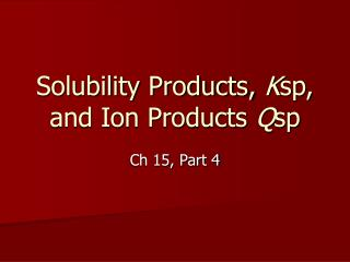 Solubility Products,  K sp, and Ion Products  Q sp