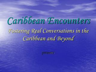 Caribbean Encounters Fostering Real Conversations in the Caribbean and Beyond presents