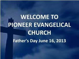 WELCOME TO  PIONEER EVANGELICAL CHURCH