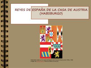 REYES DE ESPA�A DE LA CASA DE AUSTRIA (HABSBURGO)