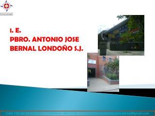 I . E. PBRO. ANTONIO JOSE  BERNAL LONDOÑO S.J.