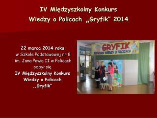 """IV Międzyszkolny Konkurs  Wiedzy o Policach  """" Gryfik"""" 2014"""