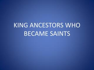 KING ANCESTORS WHO BECAME SAINTS