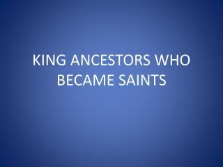 KING ANCESTORS WHO BECAME SAINTS