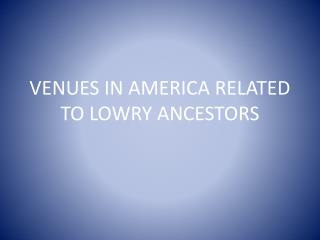 VENUES IN AMERICA RELATED TO LOWRY ANCESTORS