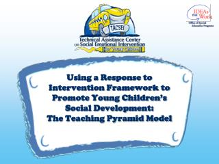 Using a Response to Intervention Framework to Promote Young Children s Social Development:  The Teaching Pyramid Model