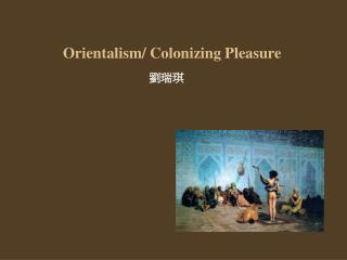 Orientalism/ Colonizing Pleasure