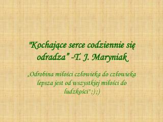 """""""Kochające serce codziennie się odradza"""" -T. J. Maryniak"""
