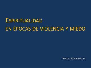 Espiritualidad  en épocas de violencia y miedo Ismael Bárcenas,  sj .