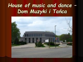 House of music and dance � Dom Muzyki i Ta?ca