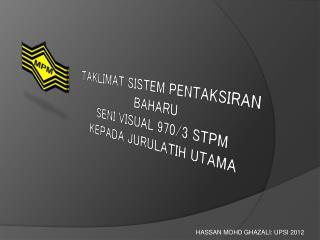 TAKLIMAT SISTEM PENTAKSIRAN BAHARU SENI VISUAL 970/3  STPM  KEPADA JURULATIH UTAMA