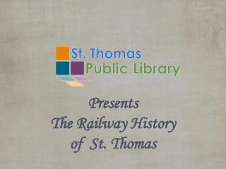 Presents The Railway History   of  St. Thomas