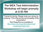 The MEA Test Administration Workshop will begin promptly at 9:30 AM
