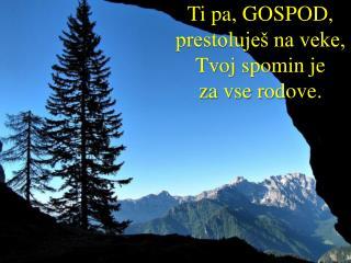 Ti pa, GOSPOD,  prestoluješ na veke,  Tvoj spomin je  za vse rodove.