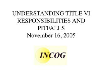 UNDERSTANDING TITLE VI  RESPONSIBILITIES AND PITFALLS November 16, 2005
