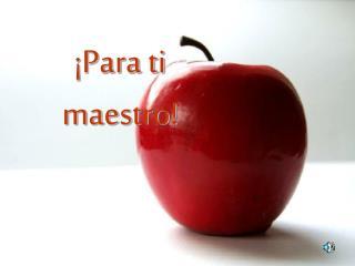 ¡Para ti maestro!
