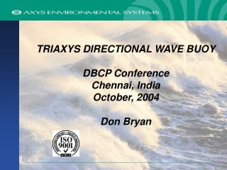 TRIAXYS DIRECTIONAL WAVE BUOY DBCP Conference Chennai, India October, 2004 Don Bryan