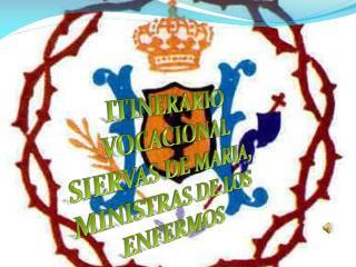 ITINERARIO VOCACIONAL SIERVAS DE MARIA, MINISTRAS DE LOS ENFERMOS